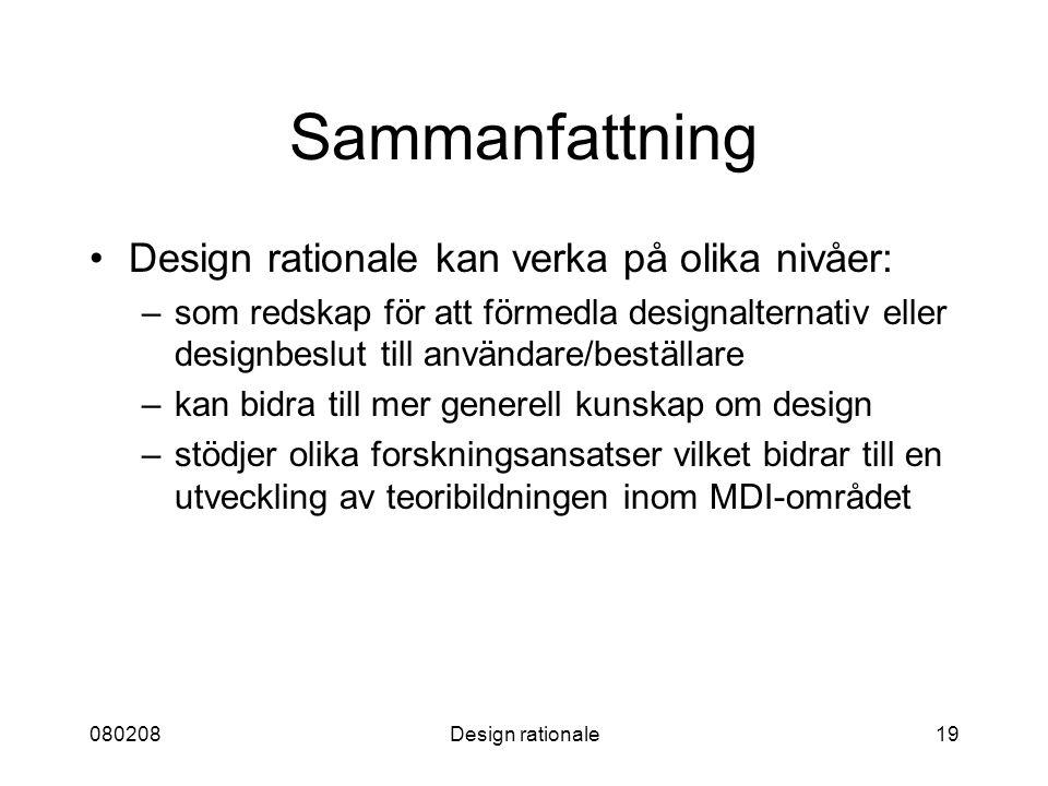 080208Design rationale19 Sammanfattning Design rationale kan verka på olika nivåer: –som redskap för att förmedla designalternativ eller designbeslut