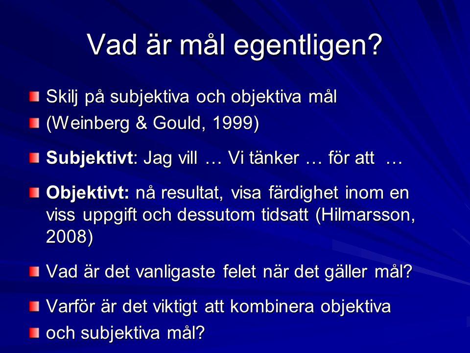 Vad är mål egentligen? Skilj på subjektiva och objektiva mål (Weinberg & Gould, 1999) Subjektivt: Jag vill … Vi tänker … för att … Objektivt: nå resul