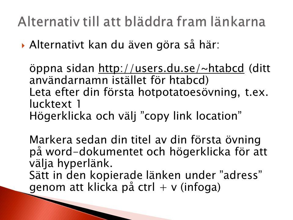  Alternativt kan du även göra så här: öppna sidan http://users.du.se/~htabcd (ditt användarnamn istället för htabcd) Leta efter din första hotpotatoesövning, t.ex.