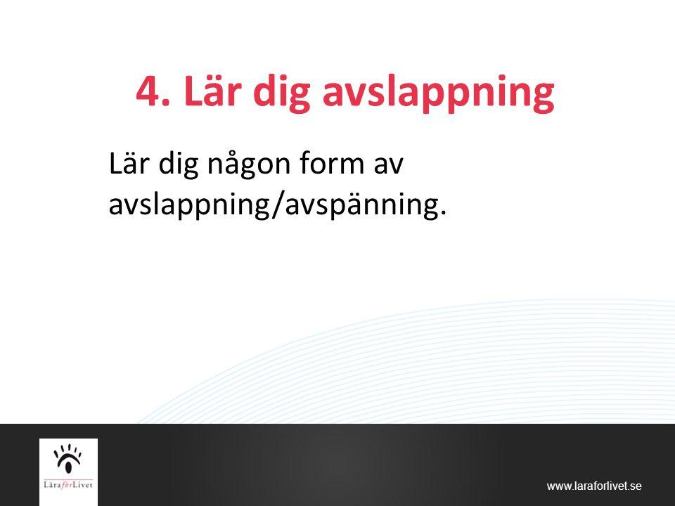 www.laraforlivet.se 4. Lär dig avslappning Lär dig någon form av avslappning/avspänning.
