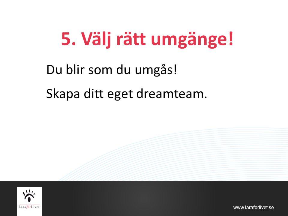 www.laraforlivet.se 5. Välj rätt umgänge! Du blir som du umgås! Skapa ditt eget dreamteam.
