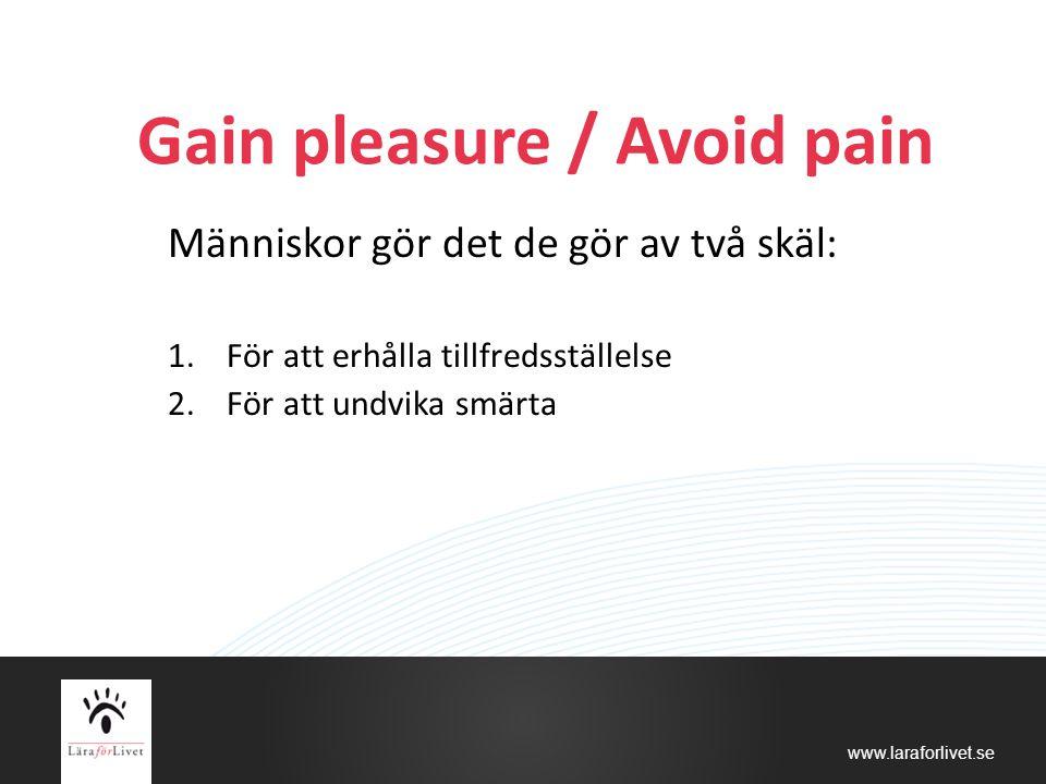 www.laraforlivet.se Gain pleasure / Avoid pain Människor gör det de gör av två skäl: 1.För att erhålla tillfredsställelse 2.För att undvika smärta