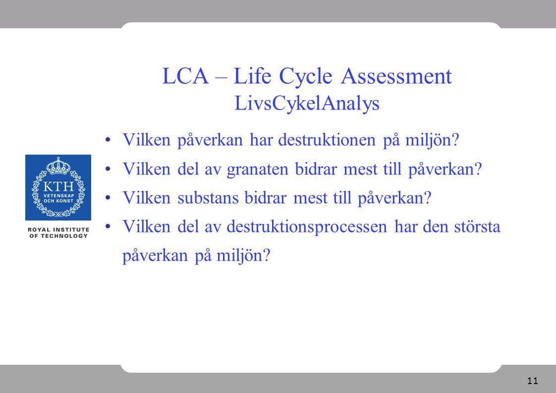 11 LCA – Life Cycle Assessment LivsCykelAnalys Vilken påverkan har destruktionen på miljön? Vilken del av granaten bidrar mest till påverkan? Vilken s