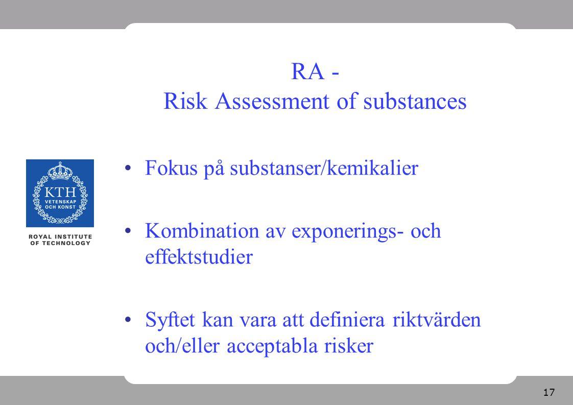 17 RA - Risk Assessment of substances Fokus på substanser/kemikalier Kombination av exponerings- och effektstudier Syftet kan vara att definiera riktv