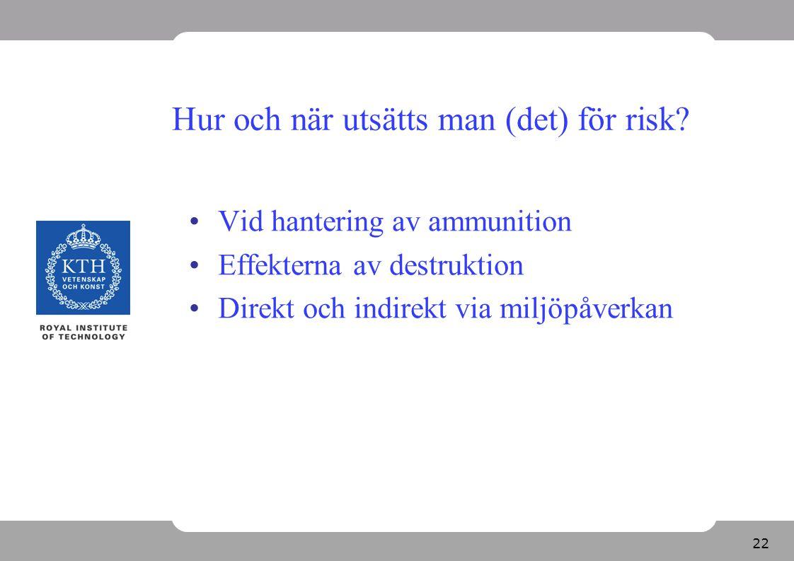 22 Hur och när utsätts man (det) för risk? Vid hantering av ammunition Effekterna av destruktion Direkt och indirekt via miljöpåverkan