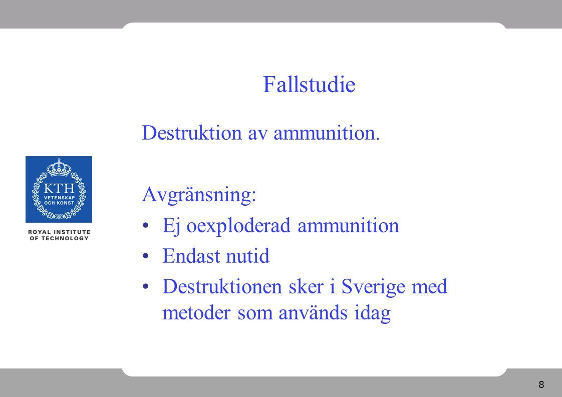 8 Fallstudie Destruktion av ammunition. Avgränsning: Ej oexploderad ammunition Endast nutid Destruktionen sker i Sverige med metoder som används idag