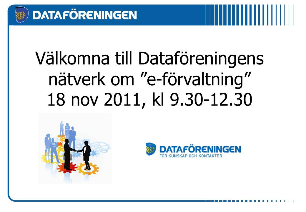 Välkomna till Dataföreningens nätverk om e-förvaltning 18 nov 2011, kl 9.30-12.30