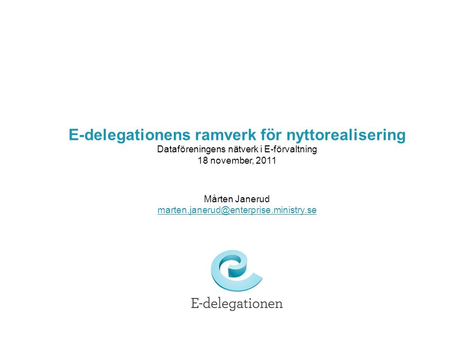 E-delegationens ramverk för nyttorealisering Dataföreningens nätverk i E-förvaltning 18 november, 2011 Mårten Janerud marten.janerud@enterprise.ministry.se