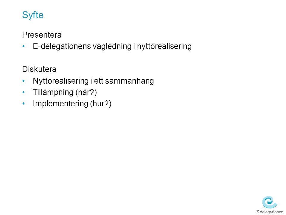Syfte Presentera E-delegationens vägledning i nyttorealisering Diskutera Nyttorealisering i ett sammanhang Tillämpning (när?) Implementering (hur?)