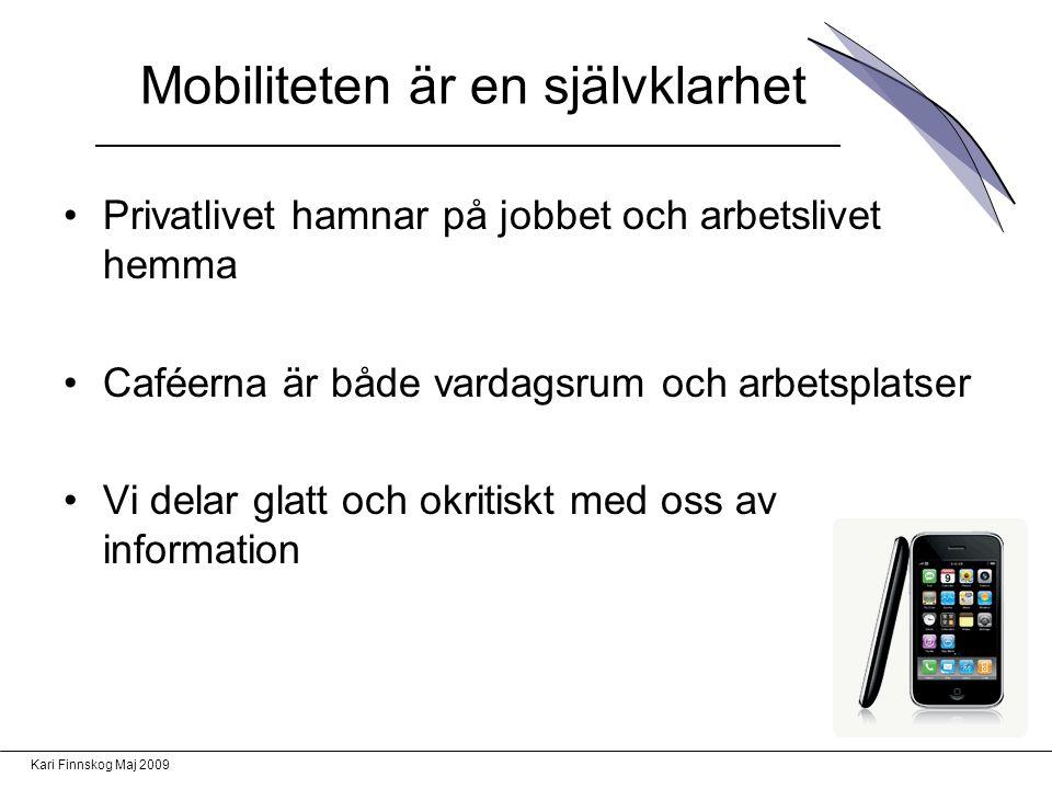 Kari Finnskog Maj 2009 Mobiliteten är en självklarhet Privatlivet hamnar på jobbet och arbetslivet hemma Caféerna är både vardagsrum och arbetsplatser Vi delar glatt och okritiskt med oss av information