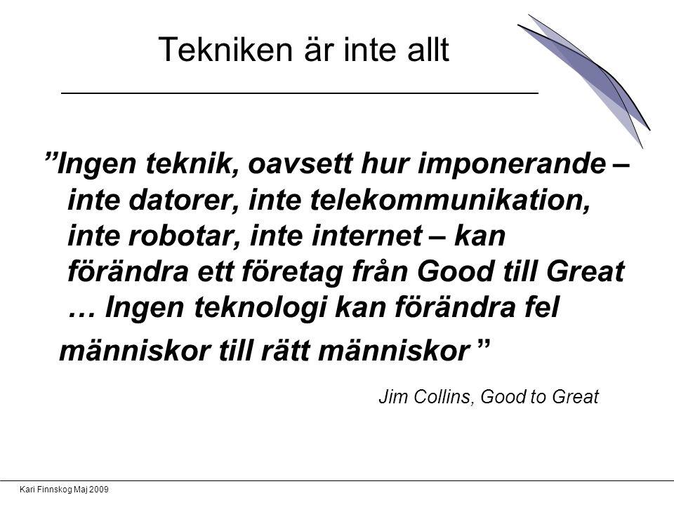 Kari Finnskog Maj 2009 Ingen teknik, oavsett hur imponerande – inte datorer, inte telekommunikation, inte robotar, inte internet – kan förändra ett företag från Good till Great … Ingen teknologi kan förändra fel människor till rätt människor Jim Collins, Good to Great Tekniken är inte allt