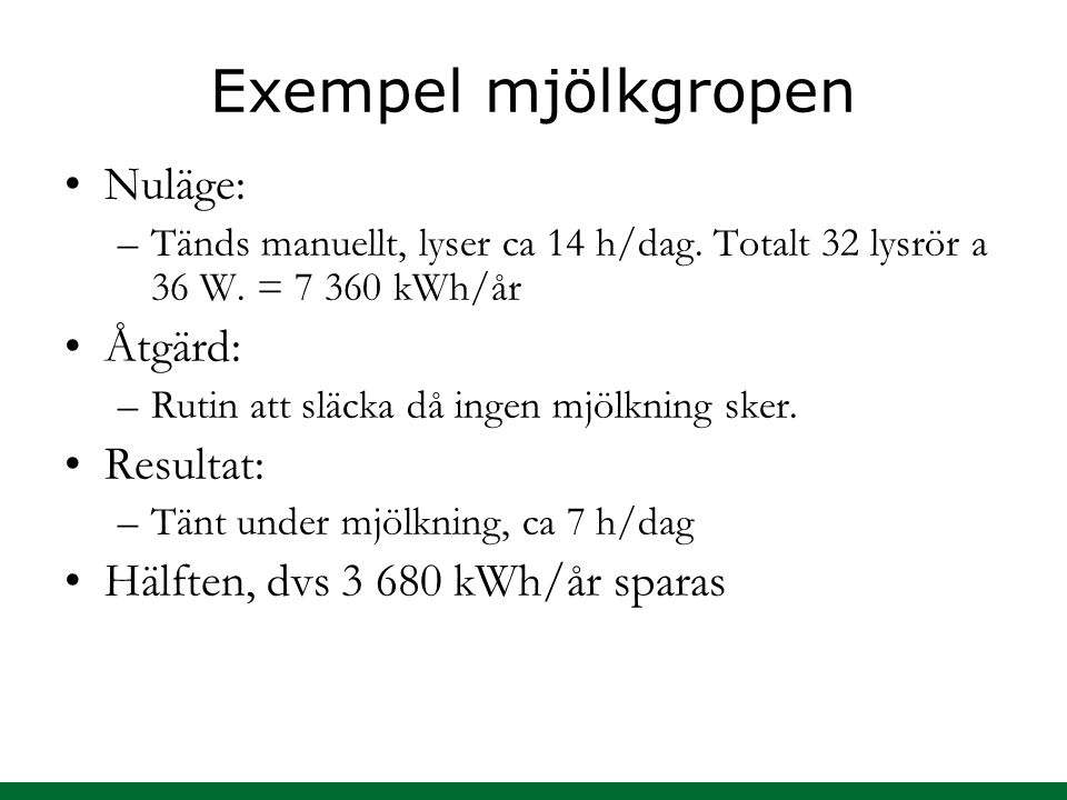 Exempel mjölkgropen Nuläge: –Tänds manuellt, lyser ca 14 h/dag. Totalt 32 lysrör a 36 W. = 7 360 kWh/år Åtgärd: –Rutin att släcka då ingen mjölkning s
