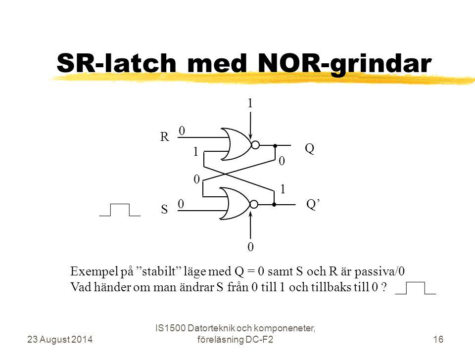 """SR-latch med NOR-grindar 23 August 2014 IS1500 Datorteknik och komponeneter, föreläsning DC-F216 R S Q Q' 0 0 1 0 1 1 0 0 Exempel på """"stabilt"""" läge me"""