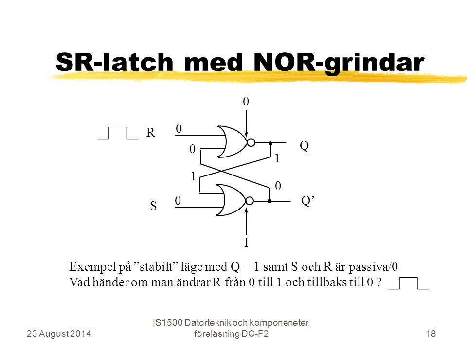 """SR-latch med NOR-grindar 23 August 2014 IS1500 Datorteknik och komponeneter, föreläsning DC-F218 R S Q Q' 0 0 0 1 0 0 1 1 Exempel på """"stabilt"""" läge me"""