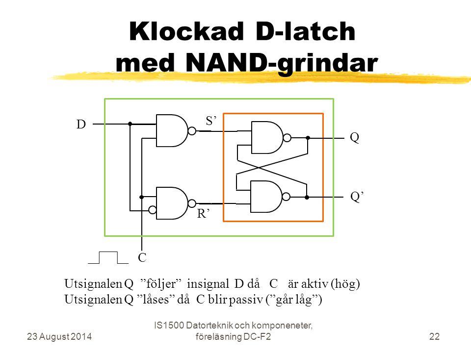 """Klockad D-latch med NAND-grindar 23 August 2014 IS1500 Datorteknik och komponeneter, föreläsning DC-F222 C S' R' Q Q' D Utsignalen Q """"följer"""" insignal"""