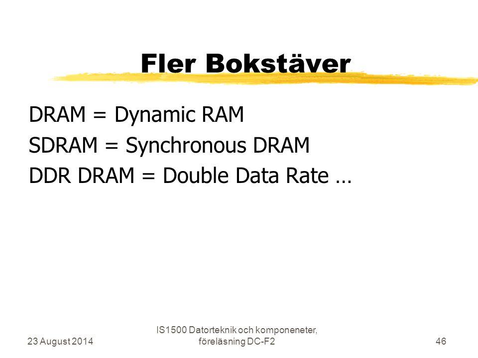 Fler Bokstäver DRAM = Dynamic RAM SDRAM = Synchronous DRAM DDR DRAM = Double Data Rate … 23 August 2014 IS1500 Datorteknik och komponeneter, föreläsni