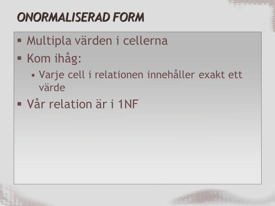 ONORMALISERAD FORM  Multipla värden i cellerna  Kom ihåg: Varje cell i relationen innehåller exakt ett värde  Vår relation är i 1NF