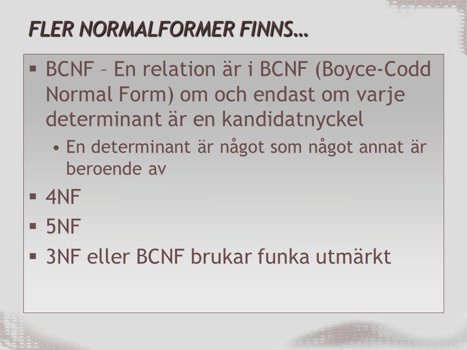 FLER NORMALFORMER FINNS…  BCNF – En relation är i BCNF (Boyce-Codd Normal Form) om och endast om varje determinant är en kandidatnyckel En determinant är något som något annat är beroende av  4NF  5NF  3NF eller BCNF brukar funka utmärkt