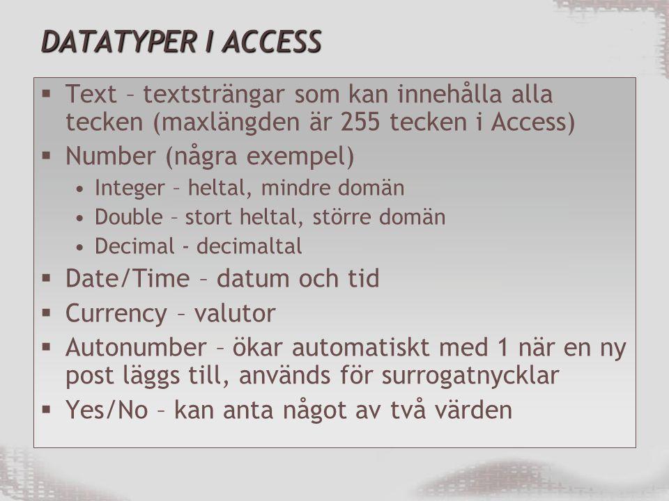 DATATYPER I ACCESS  Text – textsträngar som kan innehålla alla tecken (maxlängden är 255 tecken i Access)  Number (några exempel) Integer – heltal, mindre domän Double – stort heltal, större domän Decimal - decimaltal  Date/Time – datum och tid  Currency – valutor  Autonumber – ökar automatiskt med 1 när en ny post läggs till, används för surrogatnycklar  Yes/No – kan anta något av två värden