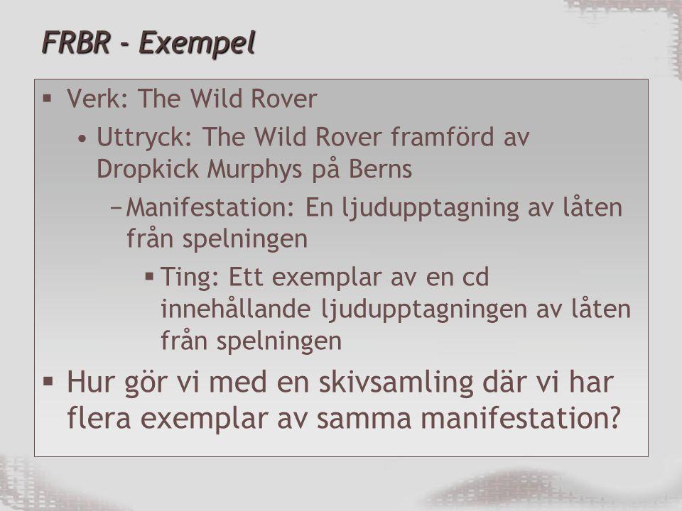 FRBR - Exempel  Verk: The Wild Rover Uttryck: The Wild Rover framförd av Dropkick Murphys på Berns −Manifestation: En ljudupptagning av låten från spelningen  Ting: Ett exemplar av en cd innehållande ljudupptagningen av låten från spelningen  Hur gör vi med en skivsamling där vi har flera exemplar av samma manifestation?