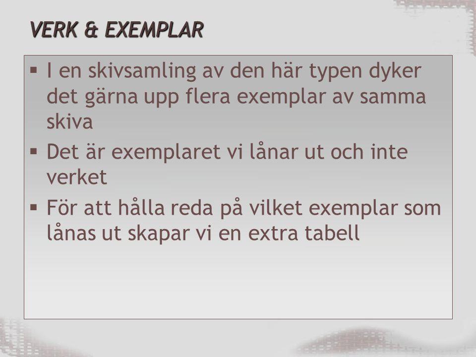 VERK & EXEMPLAR  I en skivsamling av den här typen dyker det gärna upp flera exemplar av samma skiva  Det är exemplaret vi lånar ut och inte verket  För att hålla reda på vilket exemplar som lånas ut skapar vi en extra tabell