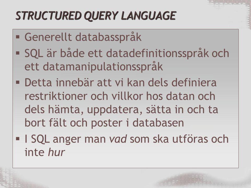 STRUCTURED QUERY LANGUAGE  Generellt databasspråk  SQL är både ett datadefinitionsspråk och ett datamanipulationsspråk  Detta innebär att vi kan dels definiera restriktioner och villkor hos datan och dels hämta, uppdatera, sätta in och ta bort fält och poster i databasen  I SQL anger man vad som ska utföras och inte hur