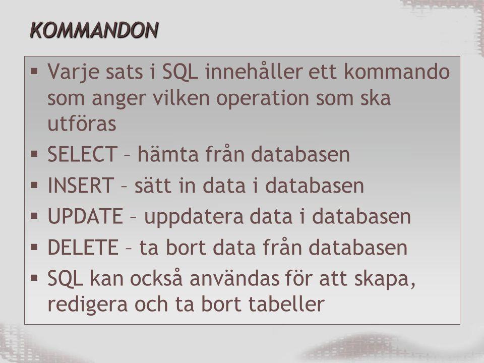 KOMMANDON  Varje sats i SQL innehåller ett kommando som anger vilken operation som ska utföras  SELECT – hämta från databasen  INSERT – sätt in data i databasen  UPDATE – uppdatera data i databasen  DELETE – ta bort data från databasen  SQL kan också användas för att skapa, redigera och ta bort tabeller