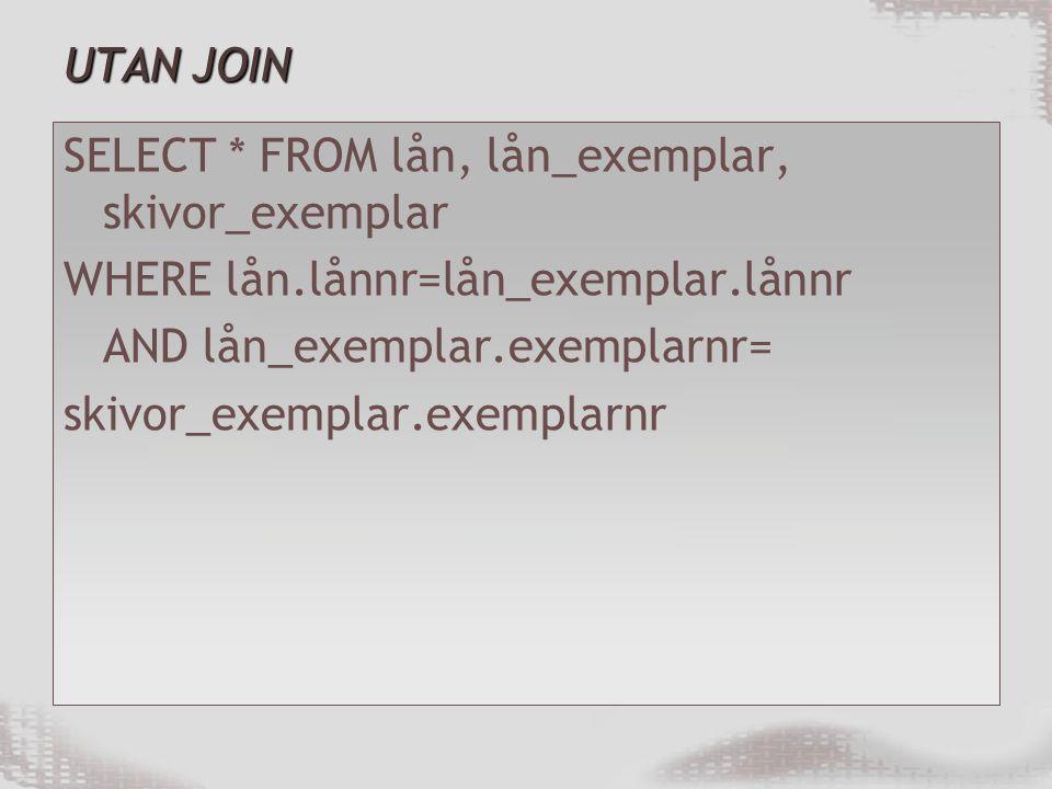 UTAN JOIN SELECT * FROM lån, lån_exemplar, skivor_exemplar WHERE lån.lånnr=lån_exemplar.lånnr AND lån_exemplar.exemplarnr= skivor_exemplar.exemplarnr