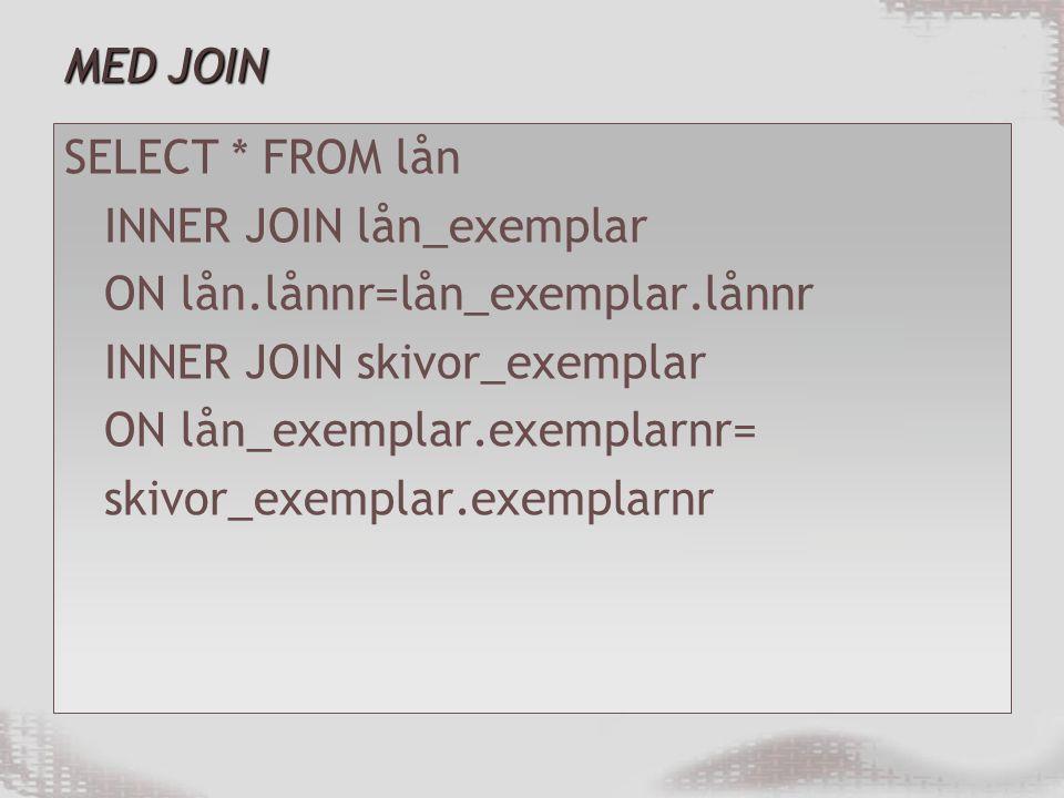 MED JOIN SELECT * FROM lån INNER JOIN lån_exemplar ON lån.lånnr=lån_exemplar.lånnr INNER JOIN skivor_exemplar ON lån_exemplar.exemplarnr= skivor_exemplar.exemplarnr