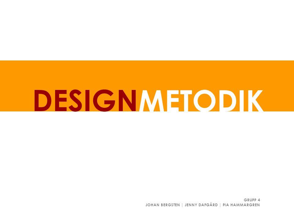 METODIK DESIGN GRUPP 4 JOHAN BERGSTEN | JENNY DAFGÅRD | PIA HAMMARGREN