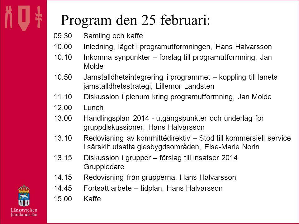 Program den 25 februari: 09.30Samling och kaffe 10.00Inledning, läget i programutformningen, Hans Halvarsson 10.10Inkomna synpunkter – förslag till programutformning, Jan Molde 10.50Jämställdhetsintegrering i programmet – koppling till länets jämställdhetsstrategi, Lillemor Landsten 11.10Diskussion i plenum kring programutformning, Jan Molde 12.00Lunch 13.00Handlingsplan 2014 - utgångspunkter och underlag för gruppdiskussioner, Hans Halvarsson 13.10Redovisning av kommittédirektiv – Stöd till kommersiell service i särskilt utsatta glesbygdsområden, Else-Marie Norin 13.15Diskussion i grupper – förslag till insatser 2014 Gruppledare 14.15Redovisning från grupperna, Hans Halvarsson 14.45Fortsatt arbete – tidplan, Hans Halvarsson 15.00Kaffe