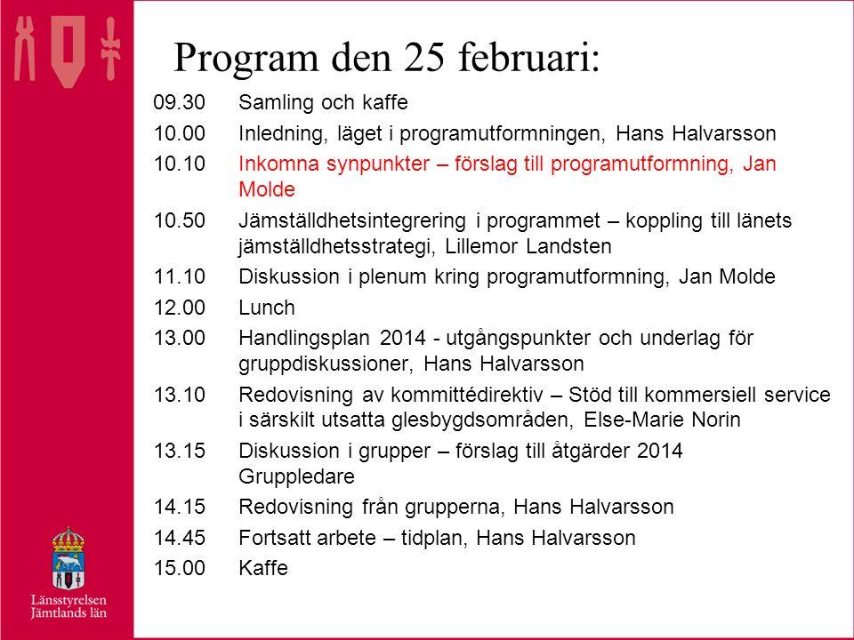 Program den 25 februari: 09.30Samling och kaffe 10.00Inledning, läget i programutformningen, Hans Halvarsson 10.10Inkomna synpunkter – förslag till programutformning, Jan Molde 10.50Jämställdhetsintegrering i programmet – koppling till länets jämställdhetsstrategi, Lillemor Landsten 11.10Diskussion i plenum kring programutformning, Jan Molde 12.00Lunch 13.00Handlingsplan 2014 - utgångspunkter och underlag för gruppdiskussioner, Hans Halvarsson 13.10Redovisning av kommittédirektiv – Stöd till kommersiell service i särskilt utsatta glesbygdsområden, Else-Marie Norin 13.15Diskussion i grupper – förslag till åtgärder 2014 Gruppledare 14.15Redovisning från grupperna, Hans Halvarsson 14.45Fortsatt arbete – tidplan, Hans Halvarsson 15.00Kaffe