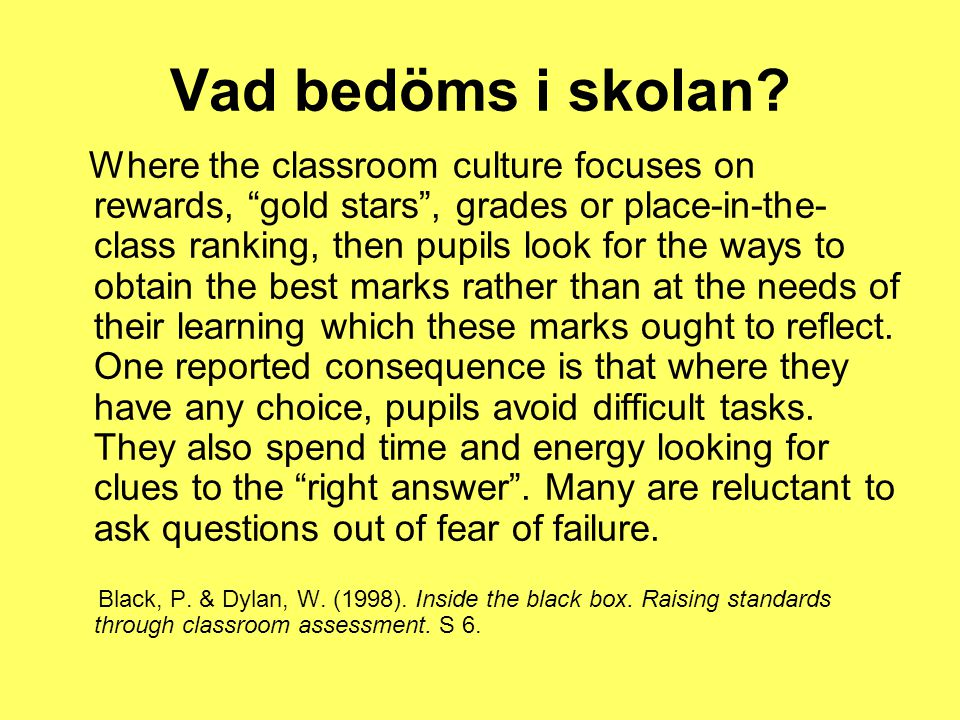 "Vad bedöms i skolan? Where the classroom culture focuses on rewards, ""gold stars"", grades or place-in-the- class ranking, then pupils look for the way"