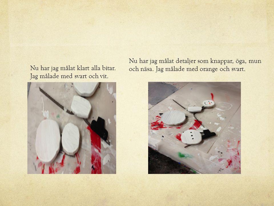Nu har jag målat klart alla bitar. Jag målade med svart och vit. Nu har jag målat detaljer som knappar, öga, mun och näsa. Jag målade med orange och s