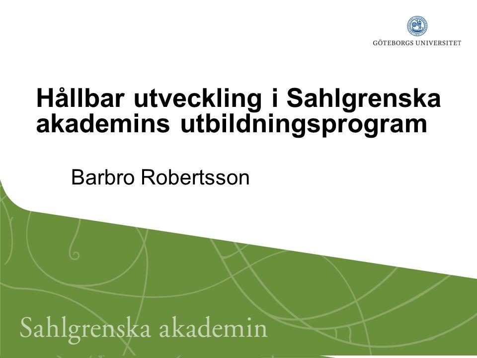 Hållbar utveckling i Sahlgrenska akademins utbildningsprogram Barbro Robertsson