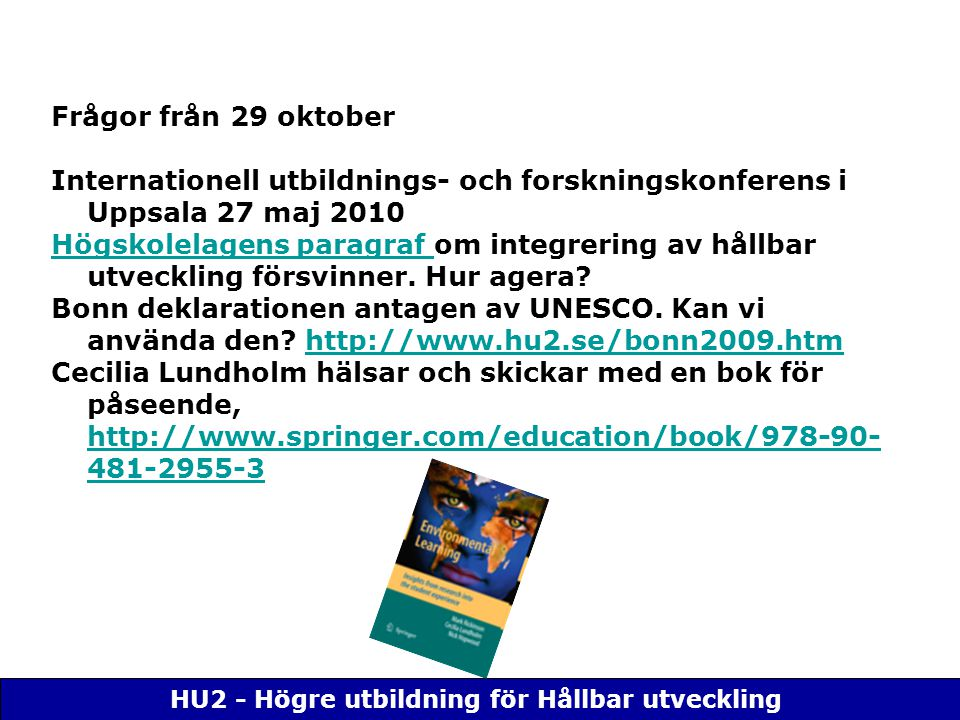 HU2 - Högre utbildning för Hållbar utveckling Frågor från 29 oktober Internationell utbildnings- och forskningskonferens i Uppsala 27 maj 2010 Högskolelagens paragraf Högskolelagens paragraf om integrering av hållbar utveckling försvinner.