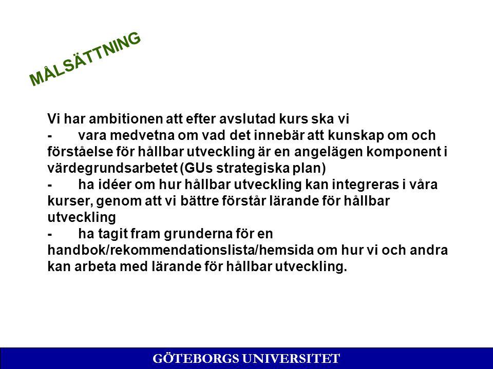 Vi har ambitionen att efter avslutad kurs ska vi - vara medvetna om vad det innebär att kunskap om och förståelse för hållbar utveckling är en angelägen komponent i värdegrundsarbetet (GUs strategiska plan) - ha idéer om hur hållbar utveckling kan integreras i våra kurser, genom att vi bättre förstår lärande för hållbar utveckling - ha tagit fram grunderna för en handbok/rekommendationslista/hemsida om hur vi och andra kan arbeta med lärande för hållbar utveckling.
