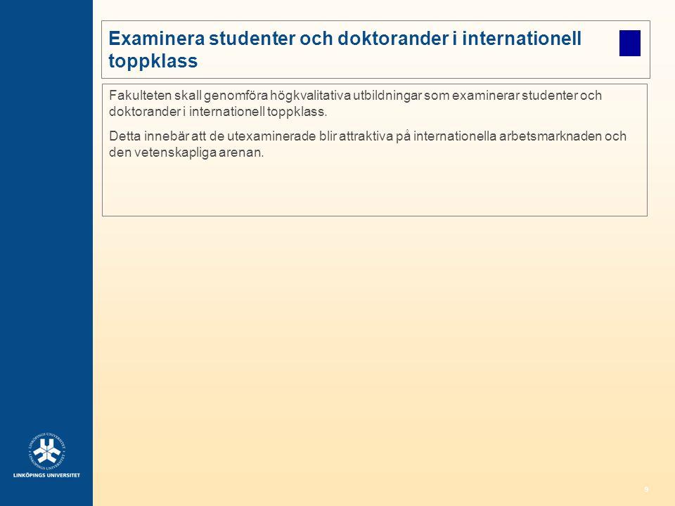 9 Examinera studenter och doktorander i internationell toppklass Fakulteten skall genomföra högkvalitativa utbildningar som examinerar studenter och d