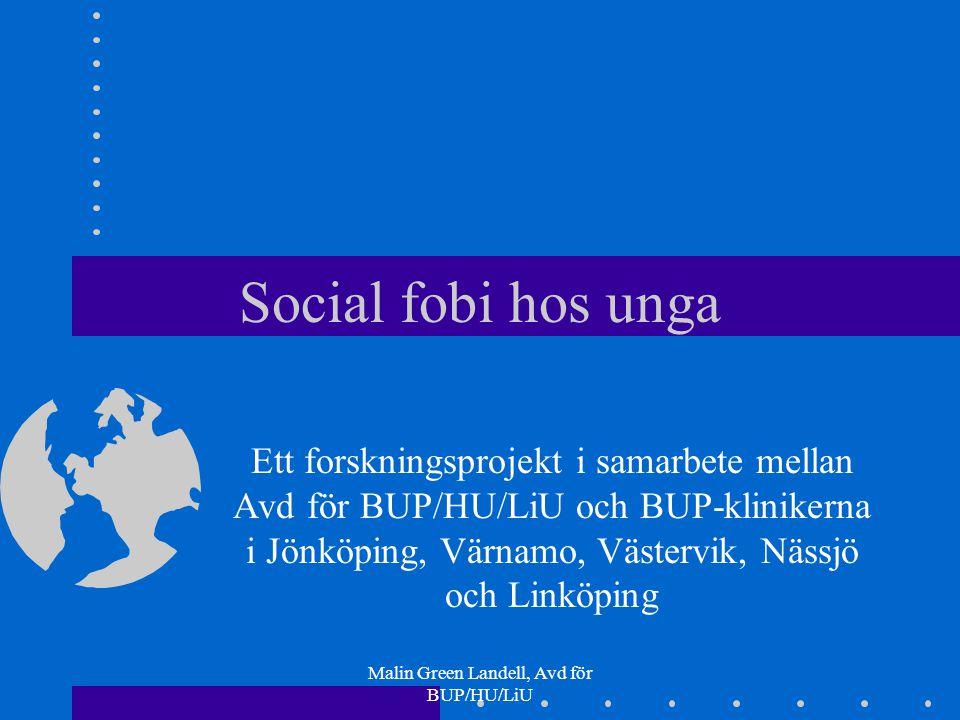 Malin Green Landell, Avd för BUP/HU/LiU Social fobi hos unga Ett forskningsprojekt i samarbete mellan Avd för BUP/HU/LiU och BUP-klinikerna i Jönköpin