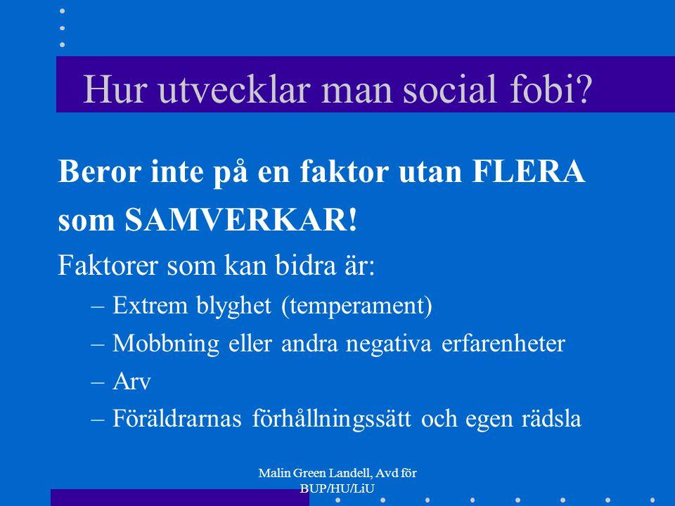 Malin Green Landell, Avd för BUP/HU/LiU Hur utvecklar man social fobi? Beror inte på en faktor utan FLERA som SAMVERKAR! Faktorer som kan bidra är: –E
