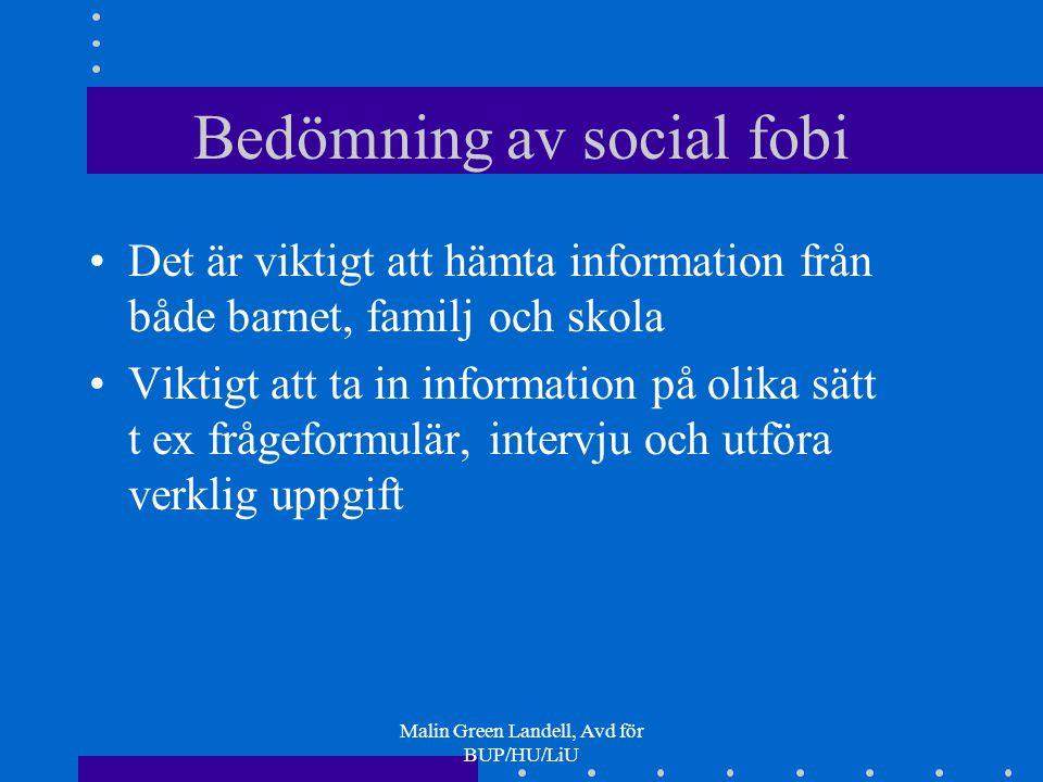 Malin Green Landell, Avd för BUP/HU/LiU Bedömning av social fobi Det är viktigt att hämta information från både barnet, familj och skola Viktigt att t