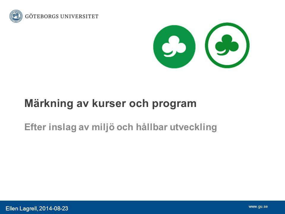 www.gu.se Ellen Lagrell, 2014-08-23 Märkning av kurser och program Efter inslag av miljö och hållbar utveckling