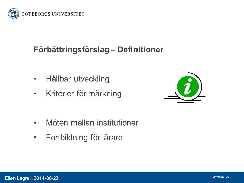 www.gu.se Förbättringsförslag – Definitioner Hållbar utveckling Kriterier för märkning Möten mellan institutioner Fortbildning för lärare Ellen Lagrell, 2014-08-23