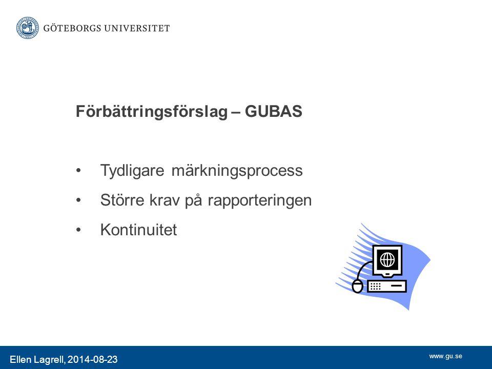 www.gu.se Ellen Lagrell, 2014-08-23 Förbättringsförslag – GUBAS Tydligare märkningsprocess Större krav på rapporteringen Kontinuitet