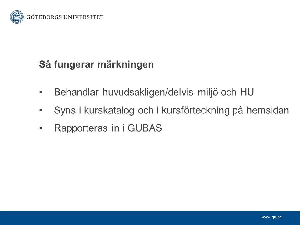 www.gu.se Så fungerar märkningen Behandlar huvudsakligen/delvis miljö och HU Syns i kurskatalog och i kursförteckning på hemsidan Rapporteras in i GUBAS