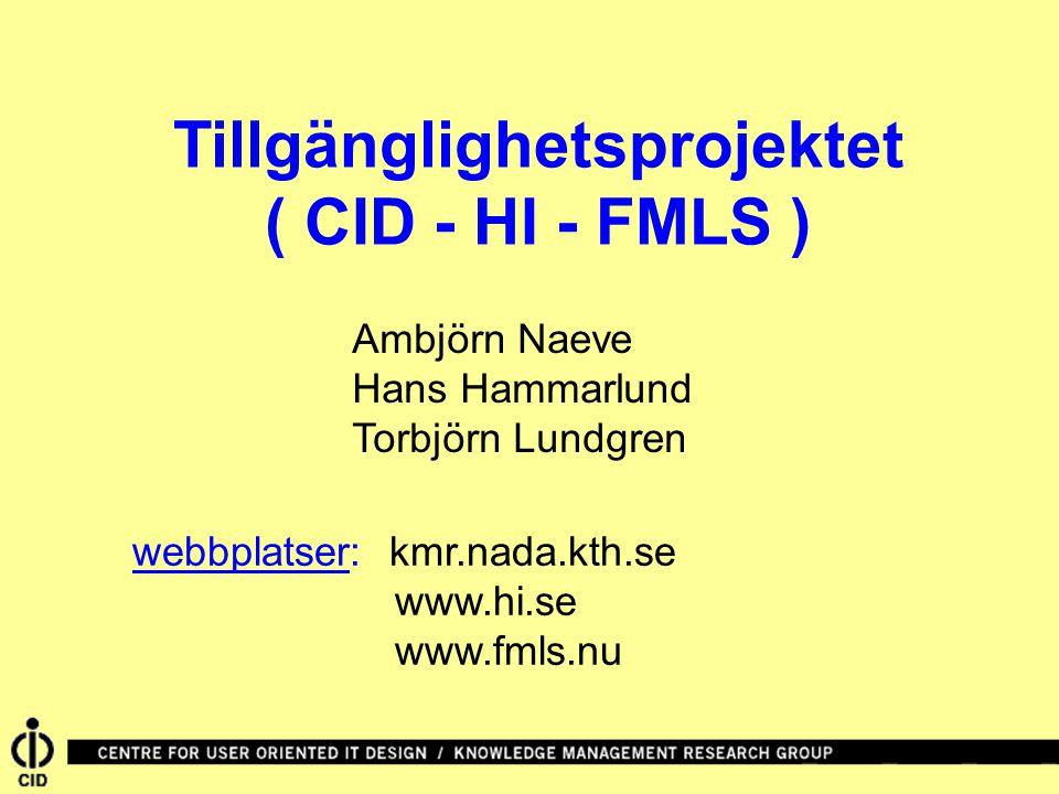 Tillgänglighetsprojektet ( CID - HI - FMLS ) webbplatser: kmr.nada.kth.se www.hi.se www.fmls.nu Ambjörn Naeve Hans Hammarlund Torbjörn Lundgren