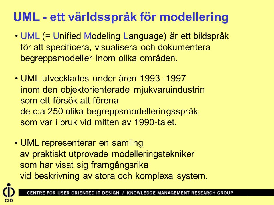 UML - ett världsspråk för modellering UML (= Unified Modeling Language) är ett bildspråk UML utvecklades under åren 1993 -1997 UML representerar en samling för att specificera, visualisera och dokumentera begreppsmodeller inom olika områden.