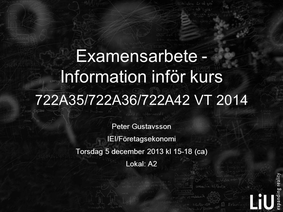 Peter Gustavsson IEI/Företagsekonomi Torsdag 5 december 2013 kl 15-18 (ca) Lokal: A2 Examensarbete - Information inför kurs 722A35/722A36/722A42 VT 2014