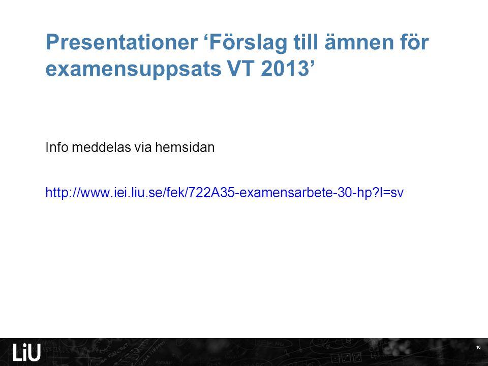 Presentationer 'Förslag till ämnen för examensuppsats VT 2013' Info meddelas via hemsidan http://www.iei.liu.se/fek/722A35-examensarbete-30-hp l=sv 16