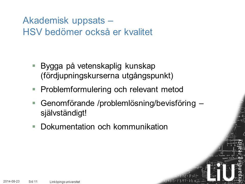 2014-08-23 Linköpings universitet Sid 11 Akademisk uppsats – HSV bedömer också er kvalitet  Bygga på vetenskaplig kunskap (fördjupningskurserna utgångspunkt)  Problemformulering och relevant metod  Genomförande /problemlösning/bevisföring – självständigt.